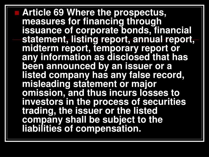 Article 69 Where the prospectus, measures for financing through issuance of corporate bonds, financial statement, listing report, annual report, midterm report, temporary report or any information as disclosed that has been announced by an issuer or a listed company has any false record, misleading statement or major omission, and thus incurs losses to investors in the process of securities trading, the issuer or the listed company shall be subject to the liabilities of compensation.