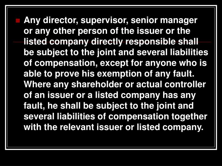 Any director, supervisor, senior manager or any other person of the issuer or the listed company directly responsible shall be subject to the joint and several liabilities of compensation, except for anyone who is able to prove his exemption of any fault. Where any shareholder or actual controller of an issuer or a listed company has any fault, he shall be subject to the joint and several liabilities of compensation together with the relevant issuer or listed company.
