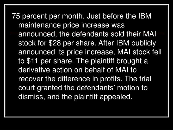 75 percent per month. Just before the IBM maintenance price increase was announced, the defendants sold their MAI stock for $28 per share. After IBM publicly announced its price increase, MAI stock fell to $11 per share. The plaintiff brought a derivative action on behalf of MAI to recover the difference in profits. The trial court granted the defendants' motion to dismiss, and the plaintiff appealed.