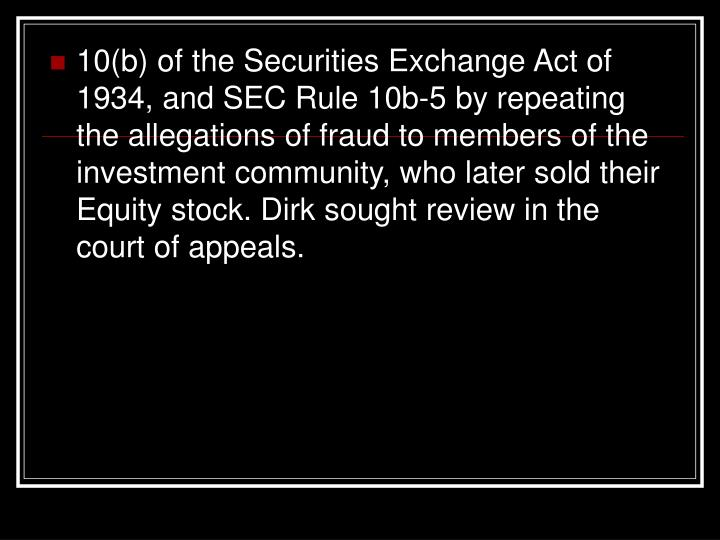 10(b) of the Securities Exchange Act of 1934, and SEC Rule 10b-5 by repeating the allegations of fraud to members of the investment community, who later sold their Equity stock. Dirk sought review in the court of appeals.