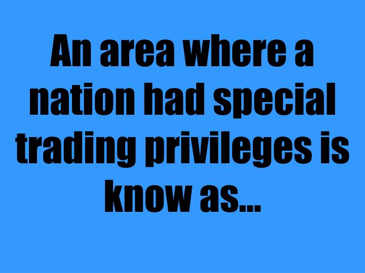 An area where a nation had special trading privileges is know as...