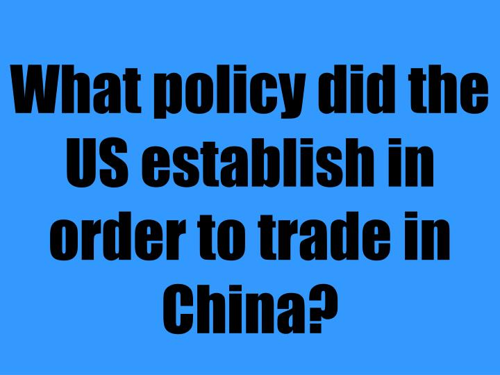 What policy did the US establish in order to trade in China?