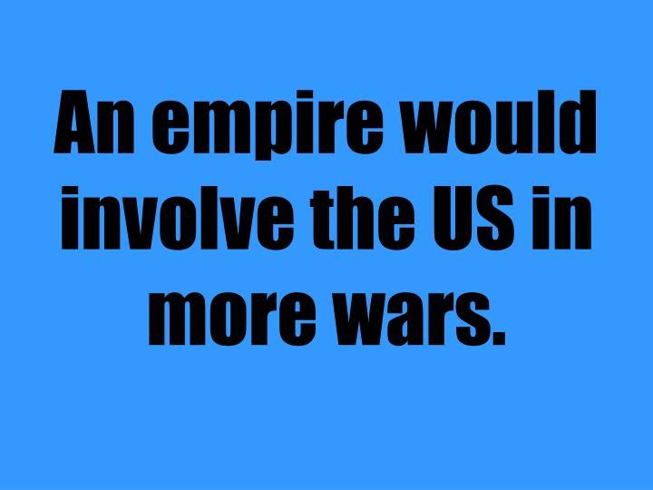 An empire would involve the US in more wars.