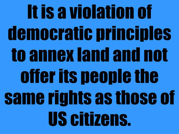 It is a violation of democratic principles to annex land and not offer its people the same rights as those of US citizens.
