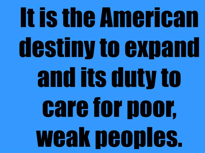 It is the American destiny to expand and its duty to care for poor, weak peoples.