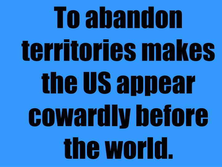 To abandon territories makes the US appear cowardly before the world.