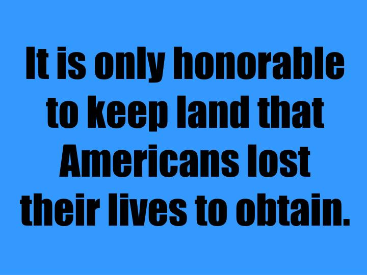 It is only honorable to keep land that Americans lost their lives to obtain.