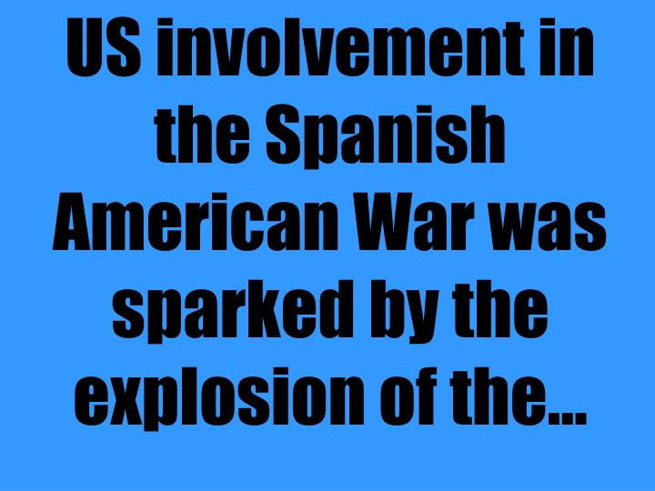 US involvement in the Spanish American War was sparked by the explosion of the...
