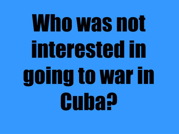 Who was not interested in going to war in Cuba?