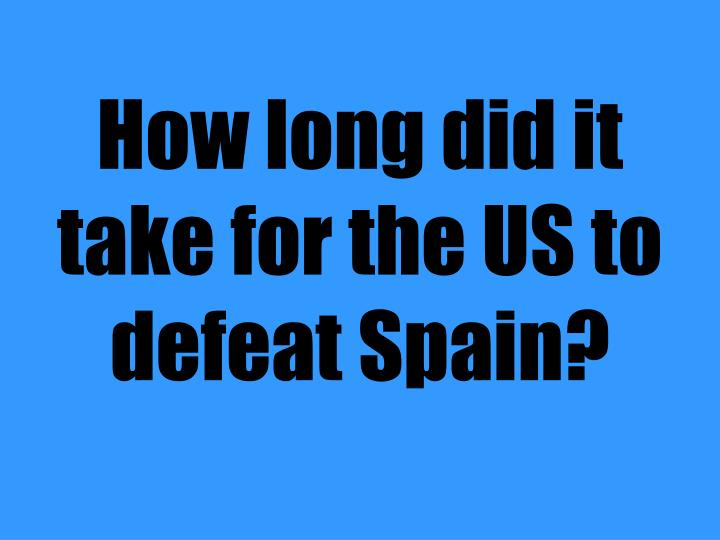 How long did it take for the US to defeat Spain?