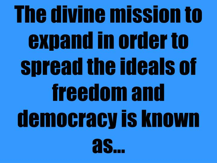 The divine mission to expand in order to spread the ideals of freedom and democracy is known as...