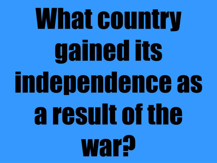 What country gained its independence as a result of the war?