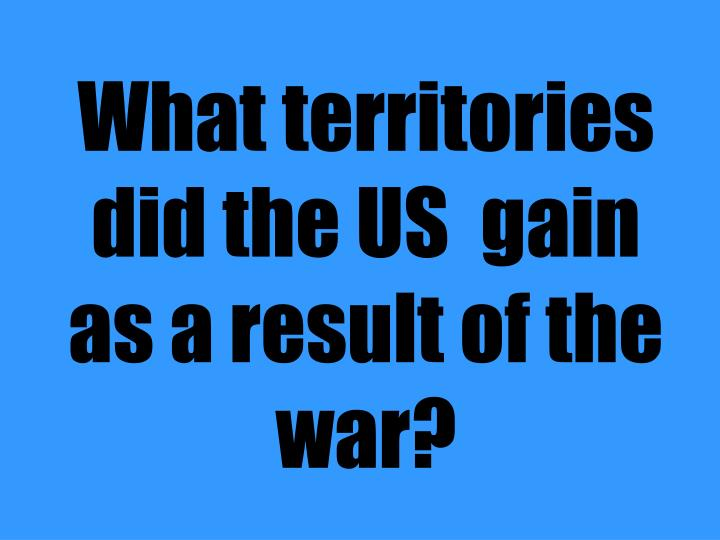 What territories did the US  gain as a result of the war?