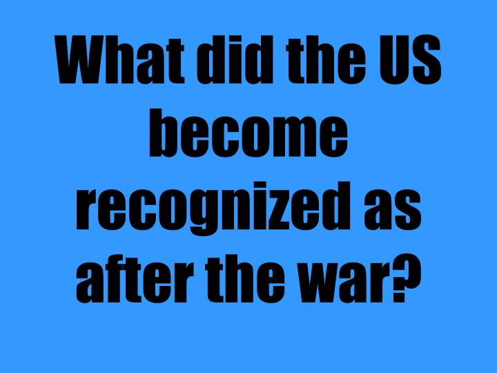 What did the US become recognized as after the war?