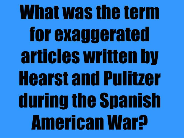 What was the term for exaggerated articles written by Hearst and Pulitzer during the Spanish American War?