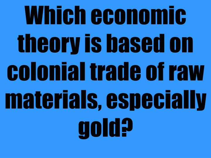 Which economic theory is based on colonial trade of raw materials, especially gold?