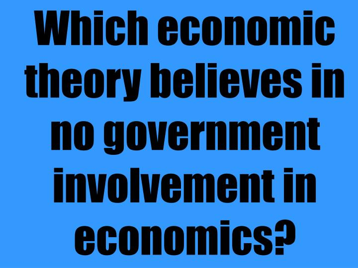 Which economic theory believes in no government involvement in economics?