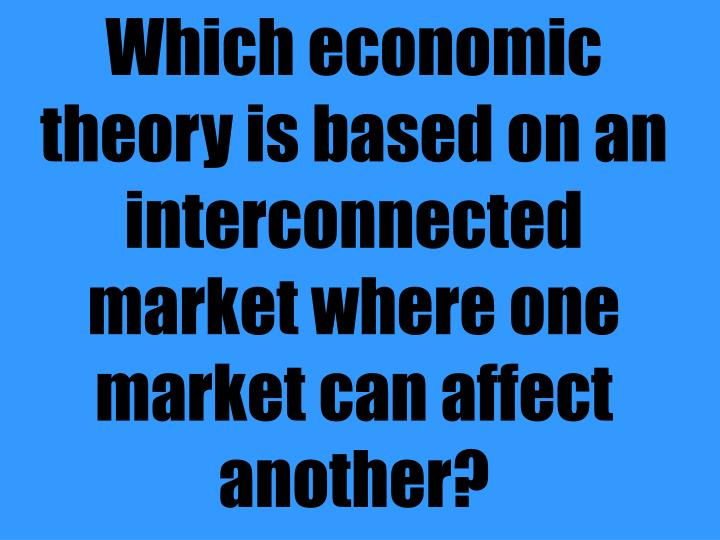 Which economic theory is based on an interconnected market where one market can affect another?