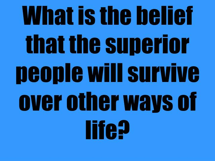 What is the belief that the superior people will survive over other ways of life?