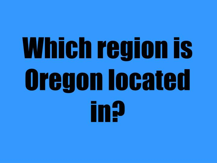 Which region is Oregon located in?