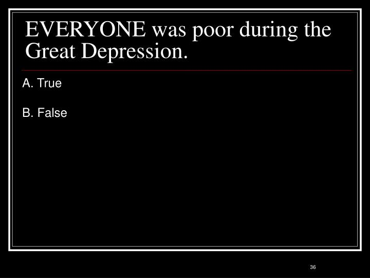 EVERYONE was poor during the Great Depression.