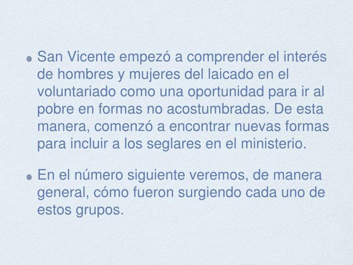 San Vicente empezó a comprender el interés de hombres y mujeres del laicado en el voluntariado como una oportunidad para ir al pobre en formas no acostumbradas. De esta manera, comenzó a encontrar nuevas formas para incluir a los seglares en el ministerio.