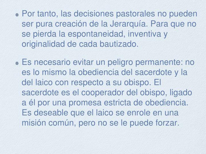 Por tanto, las decisiones pastorales no pueden ser pura creación de la Jerarquía. Para que no se pierda la espontaneidad, inventiva y originalidad de cada bautizado.