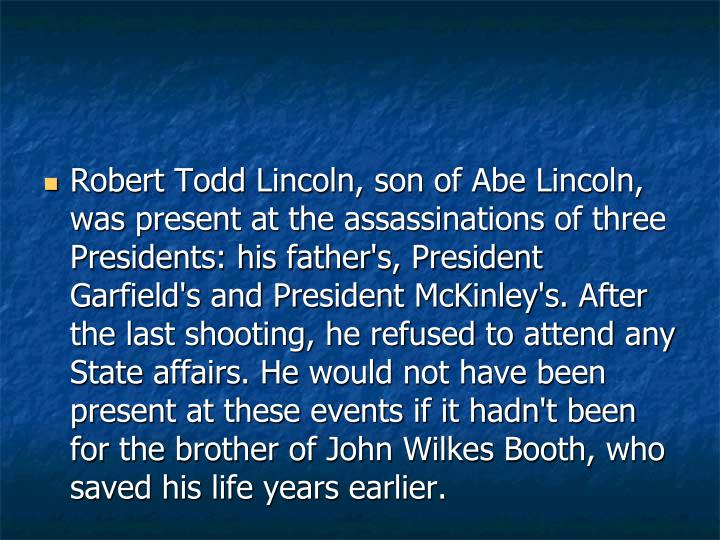 Robert Todd Lincoln, son of Abe Lincoln, was present at the assassinations of three Presidents: his father's, President Garfield's and President McKinley's. After the last shooting, he refused to attend any State affairs. He would not have been present at these events if it hadn't been for the brother of John Wilkes Booth, who saved his life years earlier.