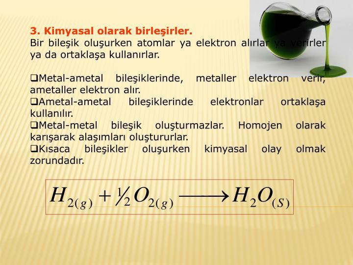 3. Kimyasal olarak birleşirler.