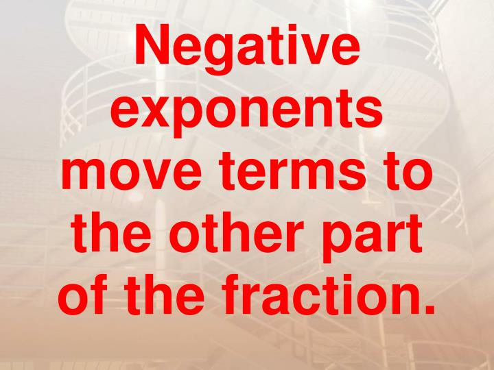 Negative exponents move terms to the other part of the fraction.