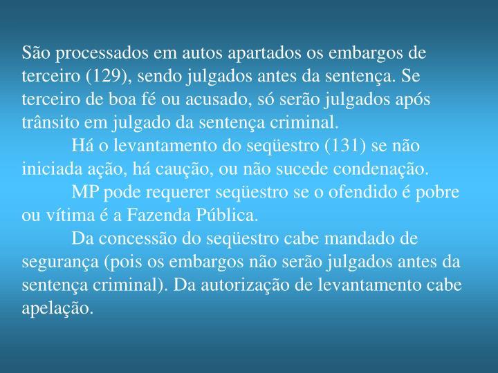 São processados em autos apartados os embargos de terceiro (129), sendo julgados antes da sentença. Se terceiro de boa fé ou acusado, só serão julgados após trânsito em julgado da sentença criminal.