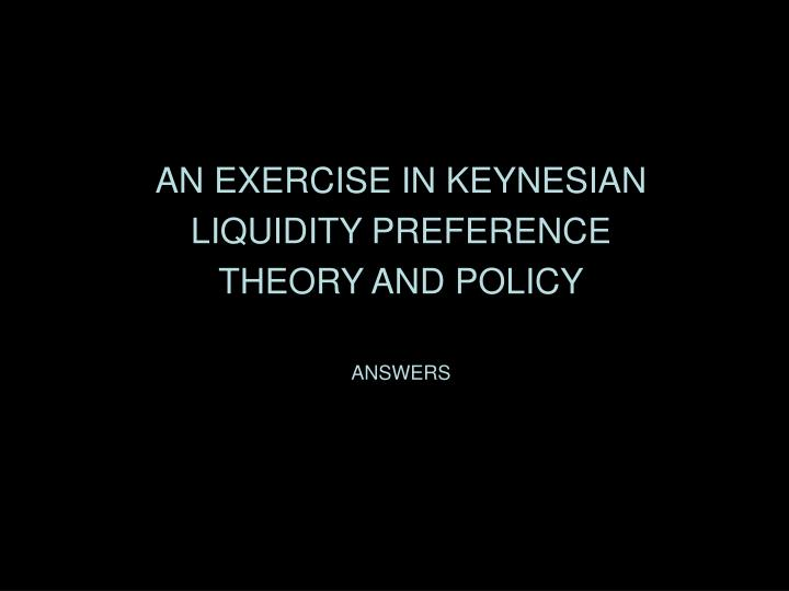AN EXERCISE IN KEYNESIAN LIQUIDITY PREFERENCE THEORY AND POLICY