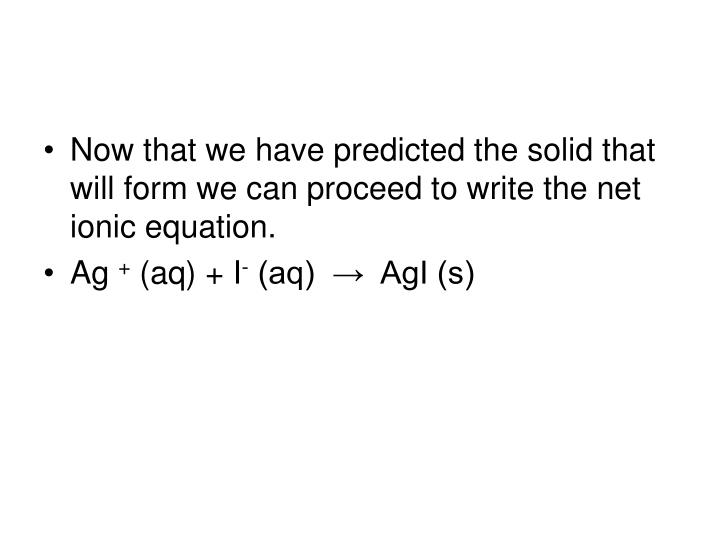 Now that we have predicted the solid that will form we can proceed to write the net ionic equation.