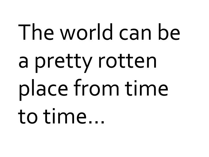 The world can be a pretty rotten place from time to time...