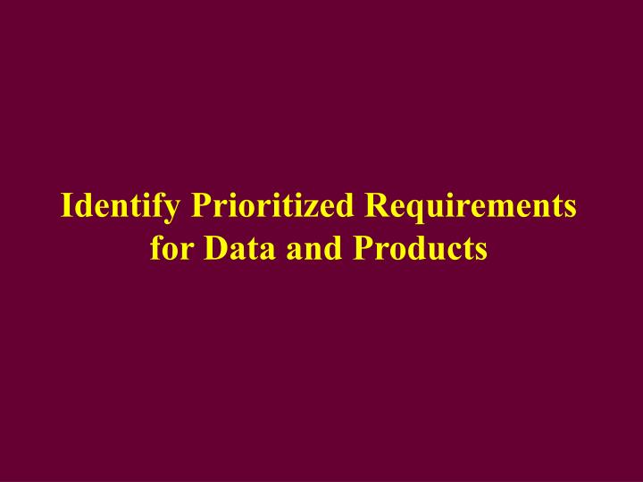 Identify Prioritized Requirements for Data and Products