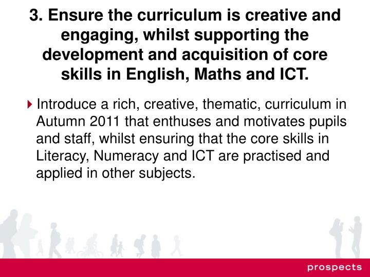 3. Ensure the curriculum is creative and engaging, whilst supporting the development and acquisition of core skills in English, Maths and ICT.