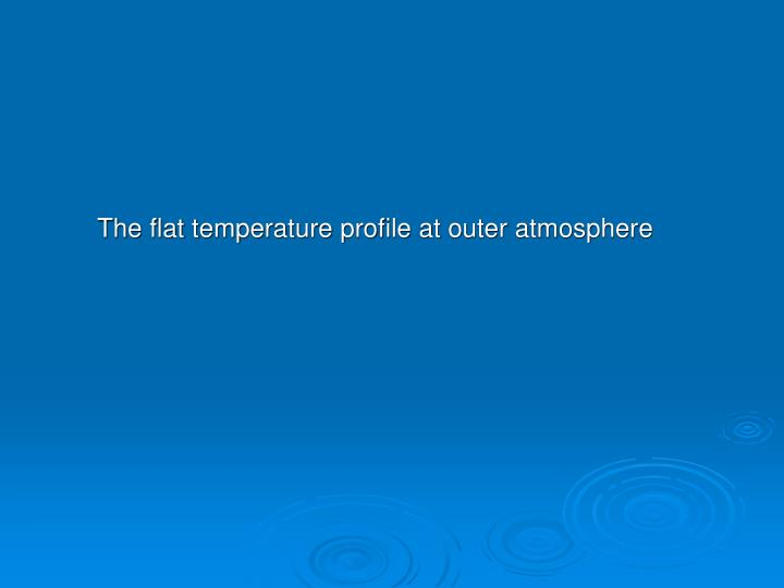 The flat temperature profile at outer atmosphere