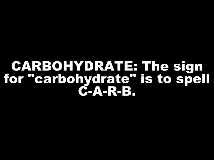 "CARBOHYDRATE: The sign for ""carbohydrate"" is to spell C-A-R-B."