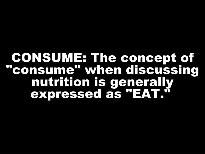 "CONSUME: The concept of ""consume"" when discussing nutrition is generally expressed as ""EAT."""