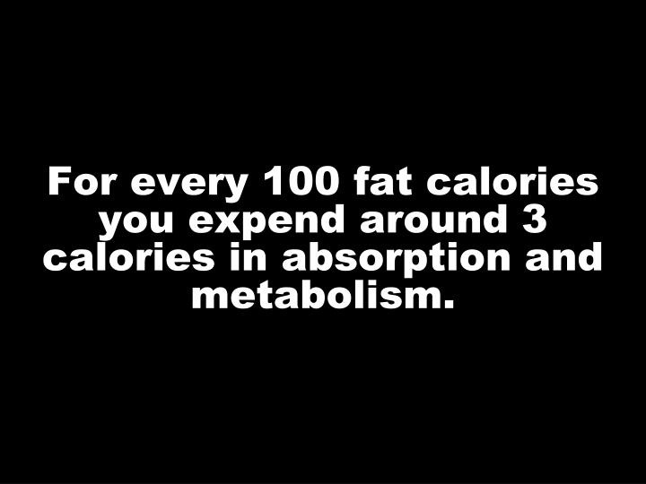For every 100 fat calories you expend around 3 calories in absorption and metabolism.