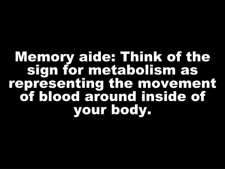 Memory aide: Think of the sign for metabolism as representing the movement of blood around inside of your body.