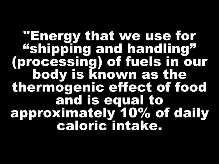 """Energy that we use for ""shipping and handling"" (processing) of fuels in our body is known as the thermogenic effect of food and is equal to approximately 10% of daily caloric intake."