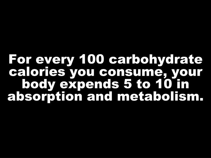 For every 100 carbohydrate calories you consume, your body expends 5 to 10 in absorption and metabolism.