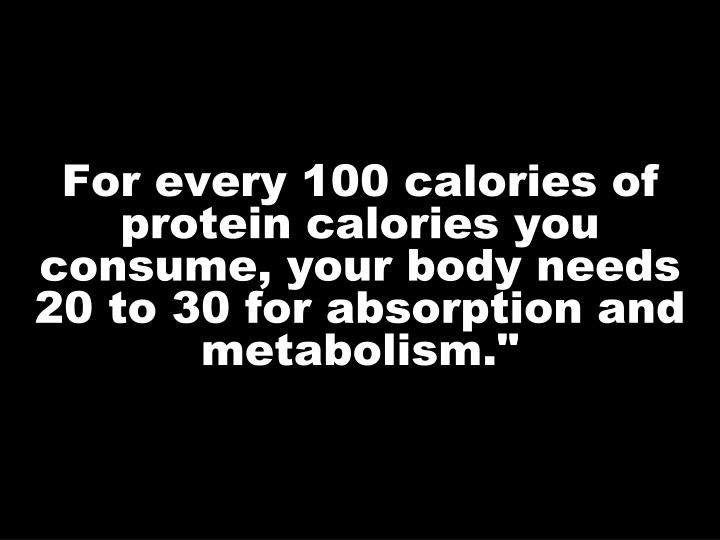 For every 100 calories of protein calories you consume, your body needs 20 to 30 for absorption and metabolism.""