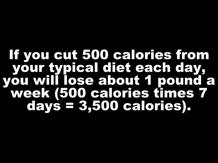 If you cut 500 calories from your typical diet each day, you will lose about 1 pound a week (500 calories times 7 days = 3,500 calories).