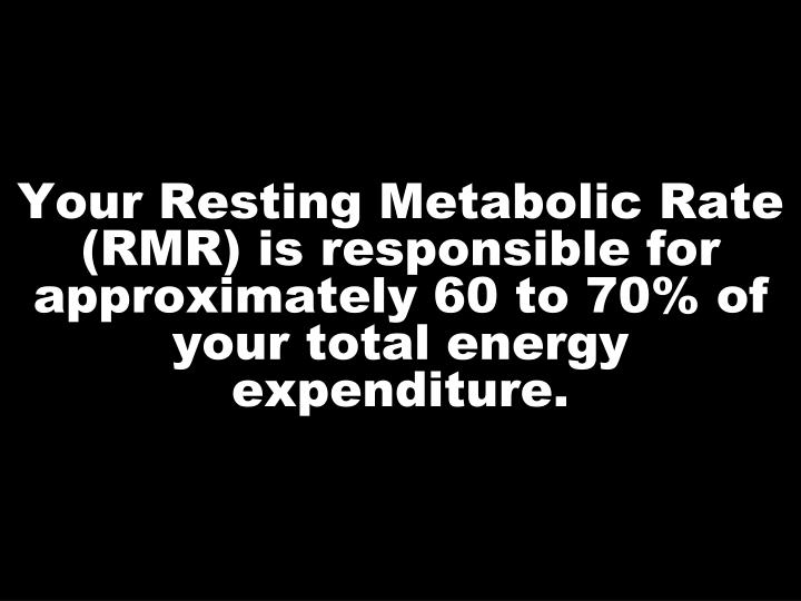 Your Resting Metabolic Rate (RMR) is responsible for approximately 60 to 70% of your total energy expenditure.