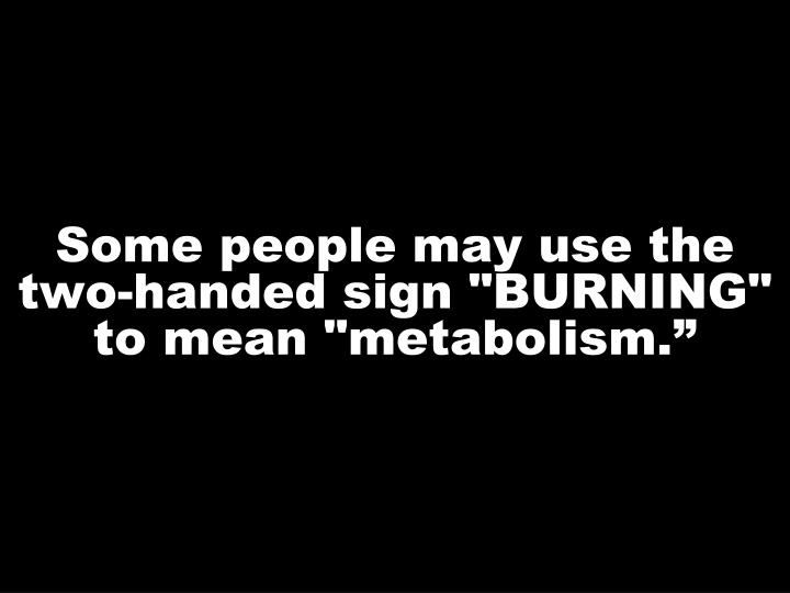 "Some people may use the two-handed sign ""BURNING"" to mean ""metabolism."""