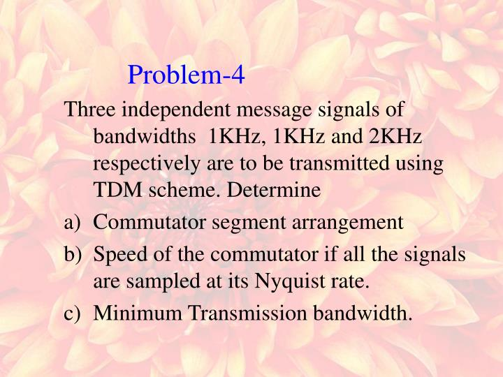 Three independent message signals of bandwidths  1KHz, 1KHz and 2KHz respectively are to be transmitted using TDM scheme. Determine