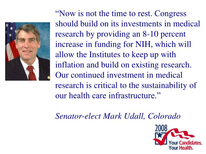 """Now is not the time to rest. Congress should build on its investments in medical research by providing an 8-10 percent increase in funding for NIH, which will allow the Institutes to keep up with inflation and build on existing research. Our continued investment in medical research is critical to the sustainability of our health care infrastructure."""