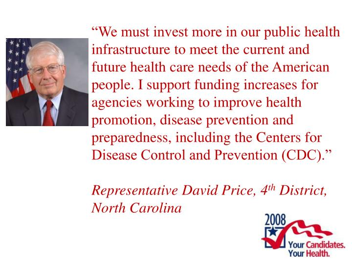 """We must invest more in our public health infrastructure to meet the current and future health care needs of the American people. I support funding increases for agencies working to improve health promotion, disease prevention and preparedness, including the Centers for Disease Control and Prevention (CDC)."""